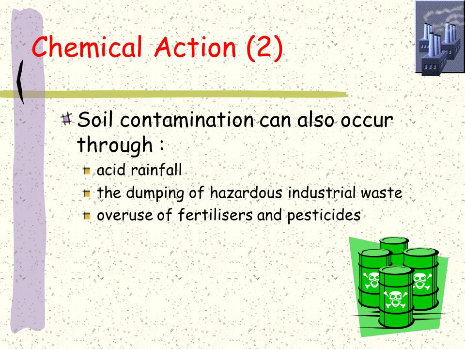 Chemical Action (1) Chemical action occurs where farmers overuse soil, this means that : minerals are often not replaced the soil become less able to support plants the organic content of the soil is reduced its structure is loosened and more easily removed by rain and wind