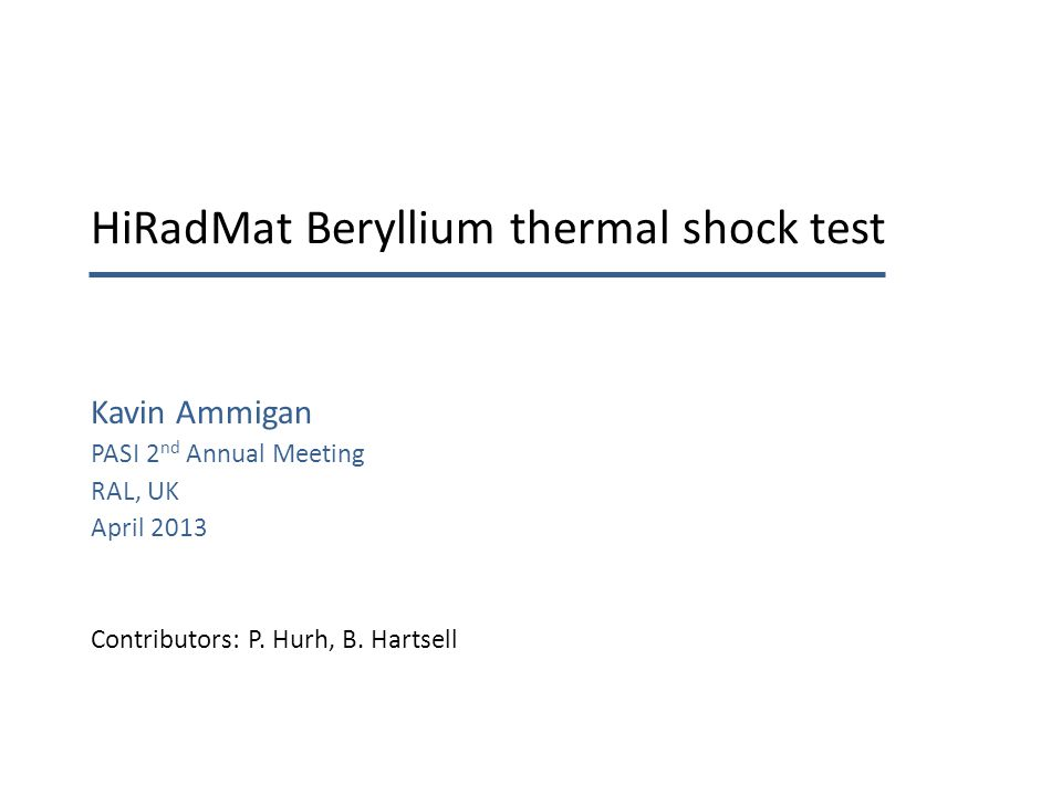 HiRadMat Beryllium thermal shock test Kavin Ammigan PASI 2 nd Annual Meeting RAL, UK April 2013 Contributors: P.