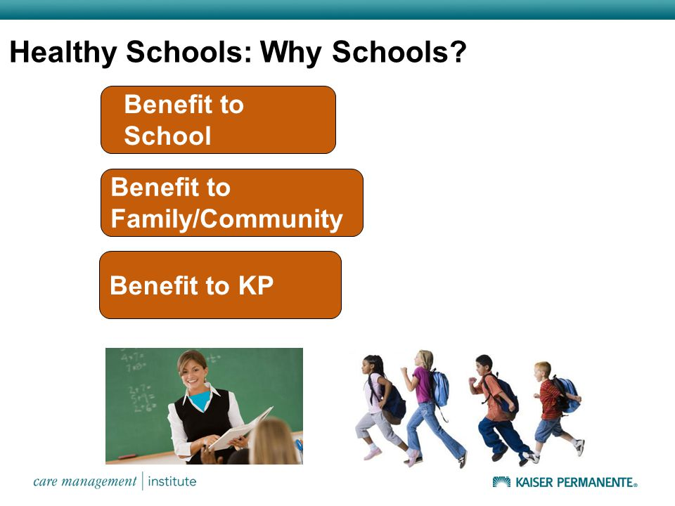 Healthy Schools: Why Schools? Benefit to Family/Community Benefit to KP Benefit to School