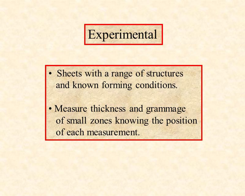 Experimental Sheets with a range of structures and known forming conditions. Measure thickness and grammage of small zones knowing the position of eac