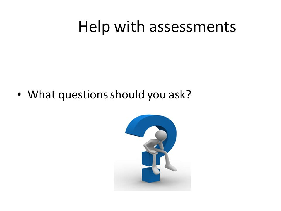 Help with assessments What questions should you ask?