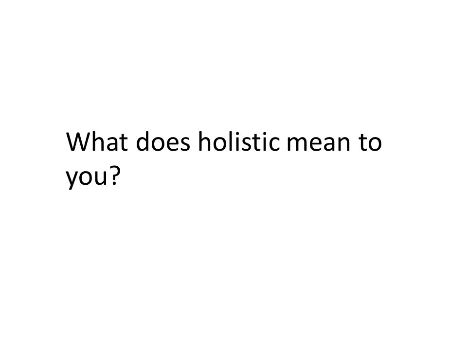 What does holistic mean to you?