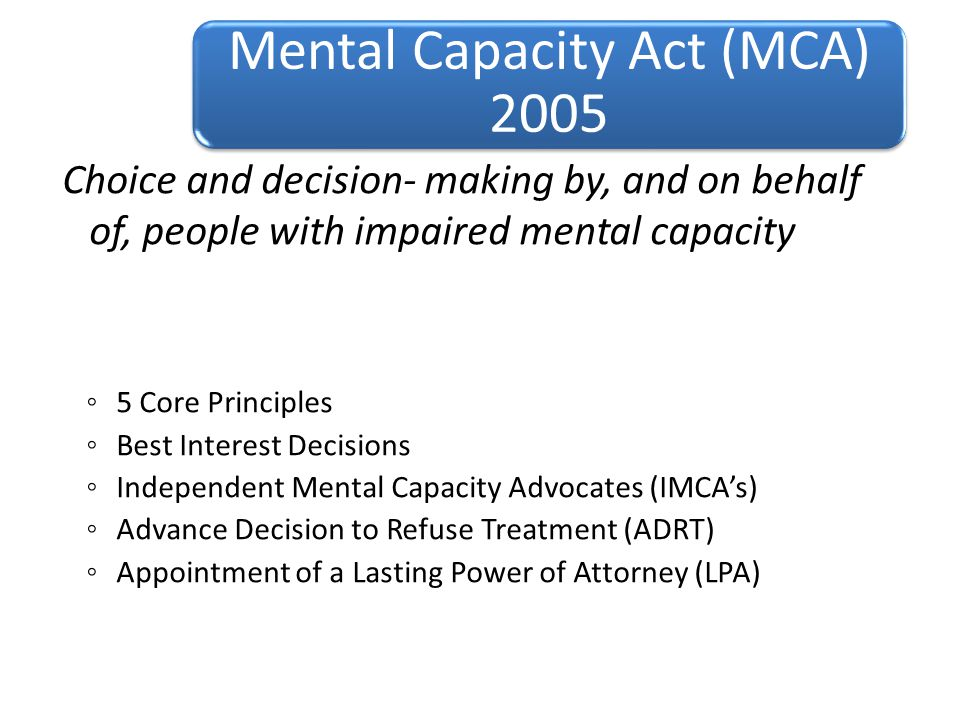 Choice and decision- making by, and on behalf of, people with impaired mental capacity ◦ 5 Core Principles ◦ Best Interest Decisions ◦ Independent Mental Capacity Advocates (IMCA's) ◦ Advance Decision to Refuse Treatment (ADRT) ◦ Appointment of a Lasting Power of Attorney (LPA) Mental Capacity Act (MCA) 2005