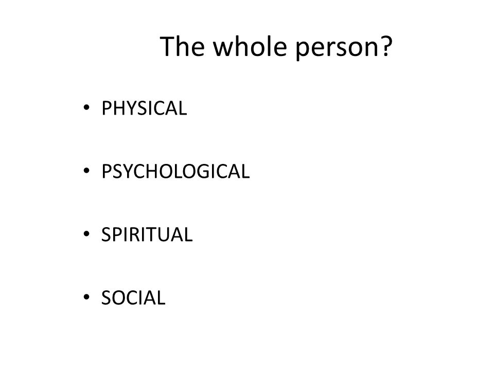 The whole person? PHYSICAL PSYCHOLOGICAL SPIRITUAL SOCIAL