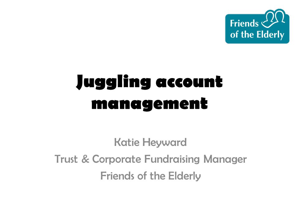 Juggling account management Katie Heyward Trust & Corporate Fundraising Manager Friends of the Elderly