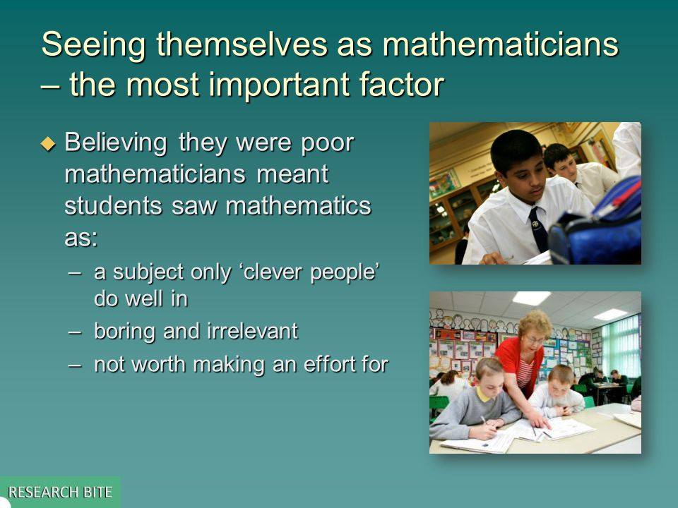 Seeing themselves as mathematicians – the most important factor  Believing they were poor mathematicians meant students saw mathematics as: –a subject only 'clever people' do well in –boring and irrelevant –not worth making an effort for