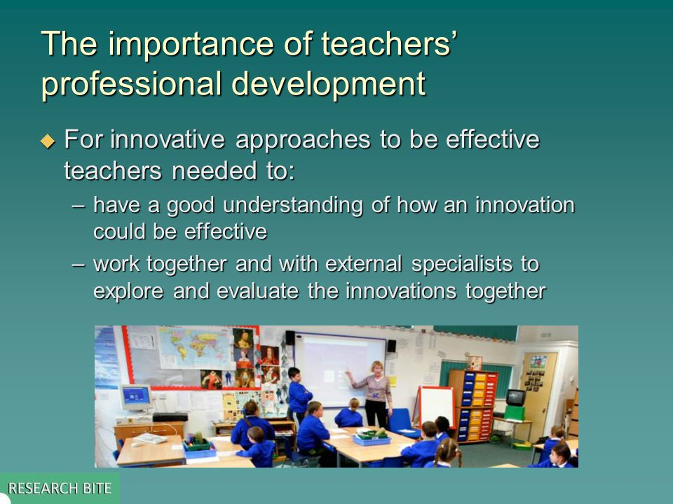 The importance of teachers' professional development  For innovative approaches to be effective teachers needed to: –have a good understanding of how an innovation could be effective –work together and with external specialists to explore and evaluate the innovations together