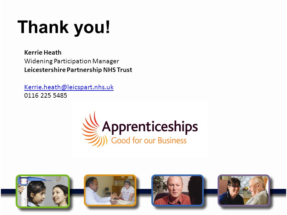 Thank you! Kerrie Heath Widening Participation Manager Leicestershire Partnership NHS Trust Kerrie.heath@leicspart.nhs.uk 0116 225 5485