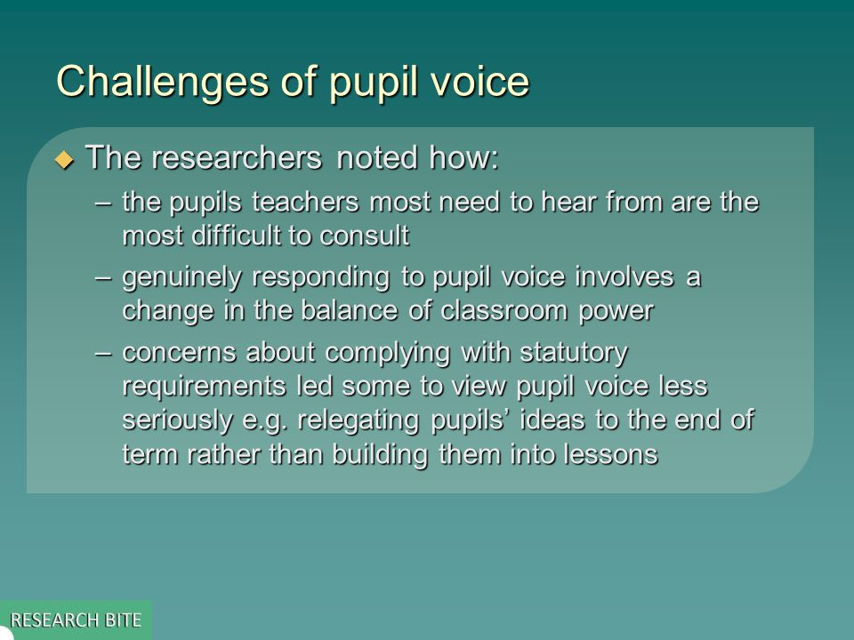 Challenges of pupil voice  The researchers noted how: –the pupils teachers most need to hear from are the most difficult to consult –genuinely responding to pupil voice involves a change in the balance of classroom power –concerns about complying with statutory requirements led some to view pupil voice less seriously e.g.