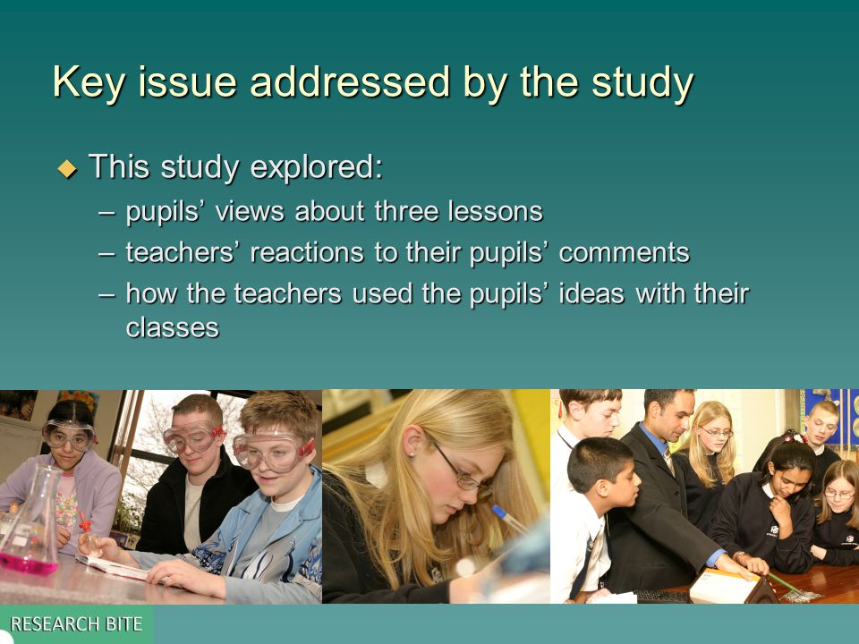 Key issue addressed by the study  This study explored: –pupils' views about three lessons –teachers' reactions to their pupils' comments –how the teachers used the pupils' ideas with their classes