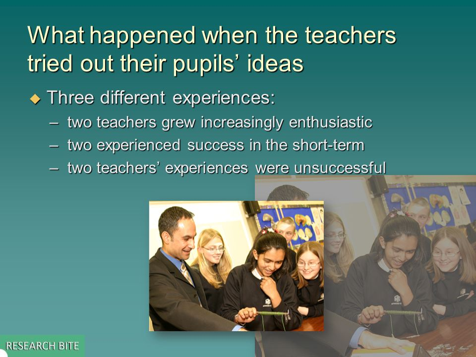 What happened when the teachers tried out their pupils' ideas  Three different experiences: –two teachers grew increasingly enthusiastic –two experienced success in the short-term –two teachers' experiences were unsuccessful
