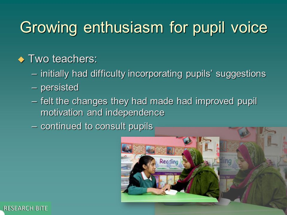 Growing enthusiasm for pupil voice  Two teachers: –initially had difficulty incorporating pupils' suggestions –persisted –felt the changes they had made had improved pupil motivation and independence –continued to consult pupils