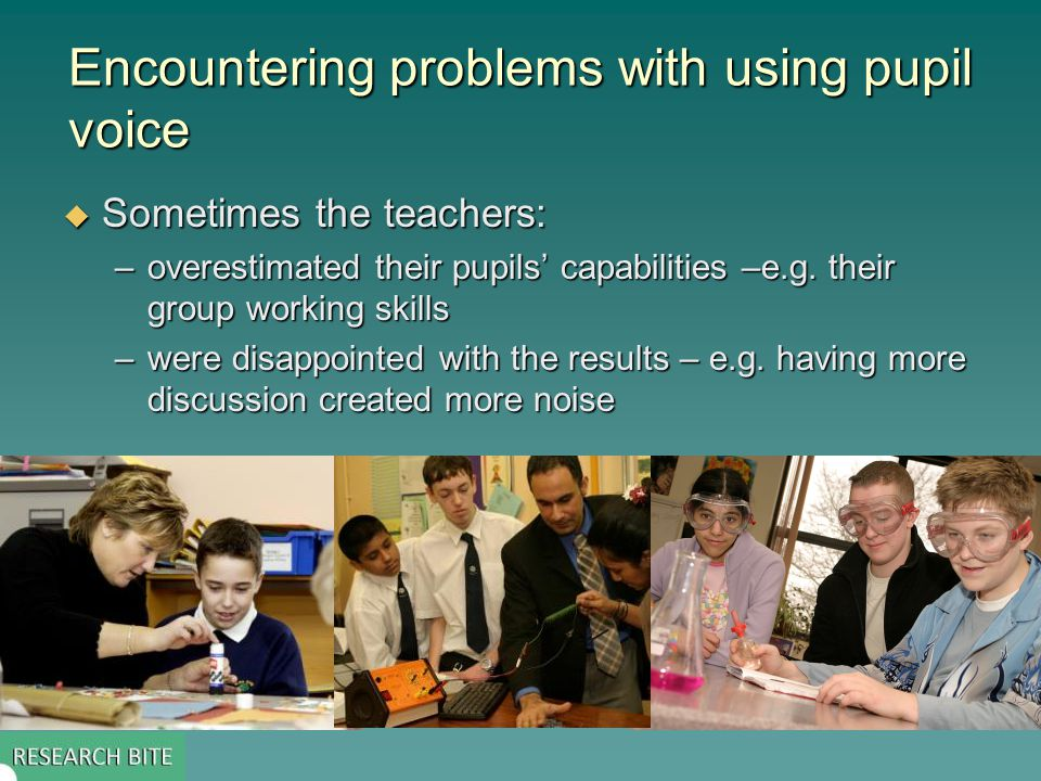 Encountering problems with using pupil voice  Sometimes the teachers: –overestimated their pupils' capabilities –e.g.