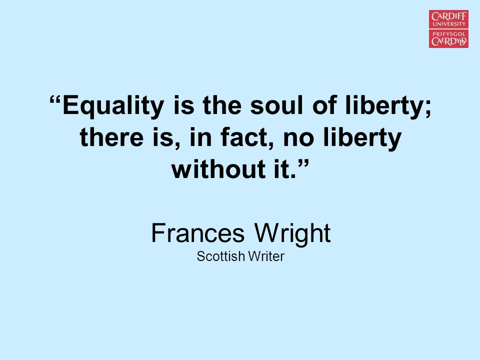 Equality is the soul of liberty; there is, in fact, no liberty without it. Frances Wright Scottish Writer
