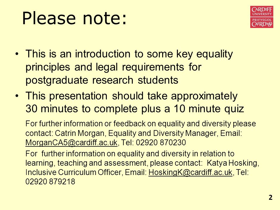 Please note: This is an introduction to some key equality principles and legal requirements for postgraduate research students This presentation should take approximately 30 minutes to complete plus a 10 minute quiz For further information or feedback on equality and diversity please contact: Catrin Morgan, Equality and Diversity Manager, Email: MorganCA5@cardiff.ac.uk, Tel: 02920 870230 For further information on equality and diversity in relation to learning, teaching and assessment, please contact: Katya Hosking, Inclusive Curriculum Officer, Email: HoskingK@cardiff.ac.uk, Tel: 02920 879218 2