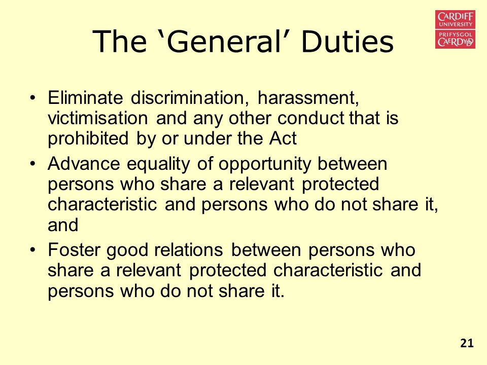 Eliminate discrimination, harassment, victimisation and any other conduct that is prohibited by or under the Act Advance equality of opportunity between persons who share a relevant protected characteristic and persons who do not share it, and Foster good relations between persons who share a relevant protected characteristic and persons who do not share it.