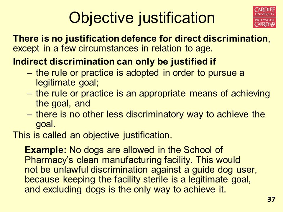 Objective justification There is no justification defence for direct discrimination, except in a few circumstances in relation to age.