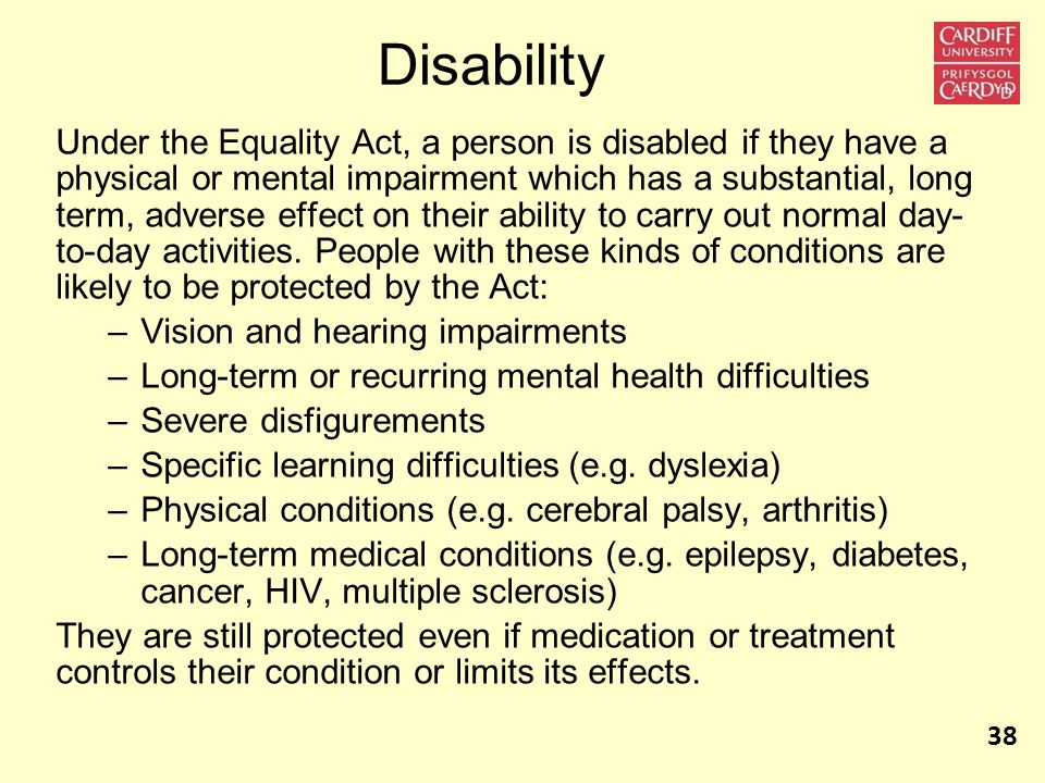 Disability Under the Equality Act, a person is disabled if they have a physical or mental impairment which has a substantial, long term, adverse effect on their ability to carry out normal day- to-day activities.