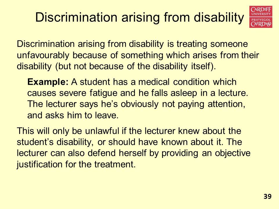Discrimination arising from disability Discrimination arising from disability is treating someone unfavourably because of something which arises from their disability (but not because of the disability itself).