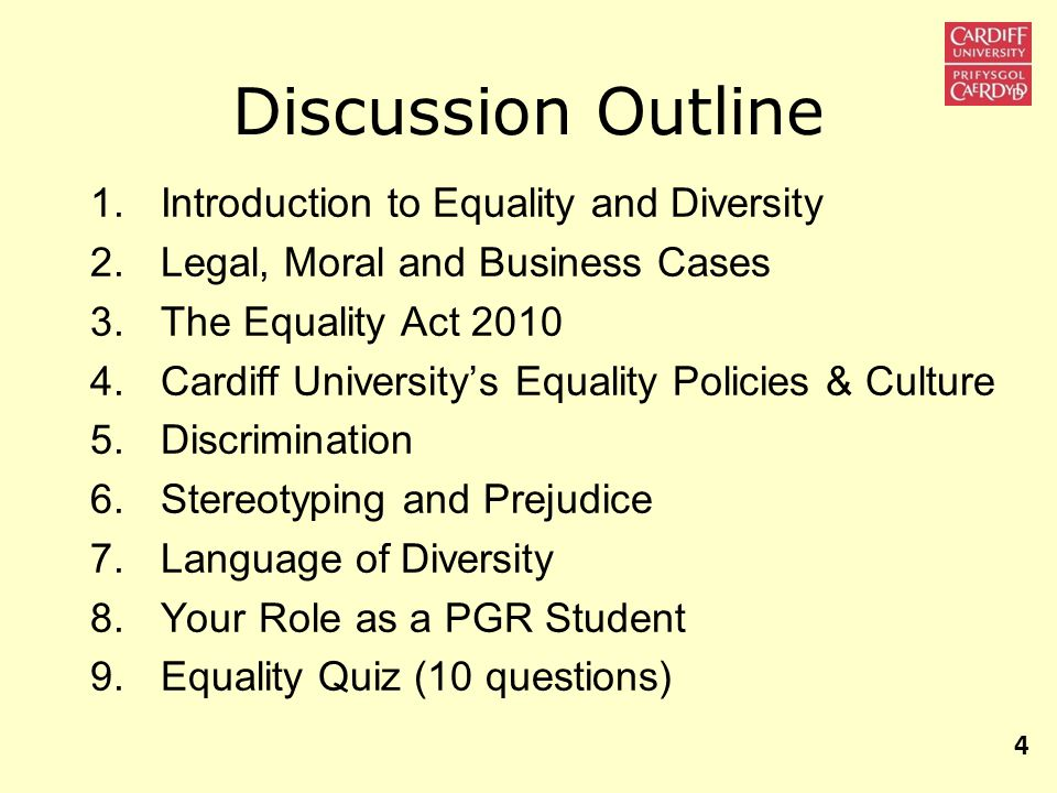 Discussion Outline 1.Introduction to Equality and Diversity 2.Legal, Moral and Business Cases 3.The Equality Act 2010 4.Cardiff University's Equality Policies & Culture 5.Discrimination 6.Stereotyping and Prejudice 7.Language of Diversity 8.Your Role as a PGR Student 9.Equality Quiz (10 questions) 4