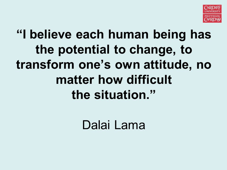 """I believe each human being has the potential to change, to transform one's own attitude, no matter how difficult the situation."" Dalai Lama"