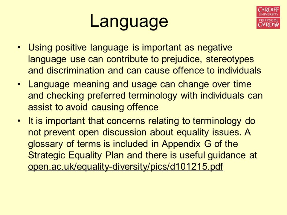 Language Using positive language is important as negative language use can contribute to prejudice, stereotypes and discrimination and can cause offen