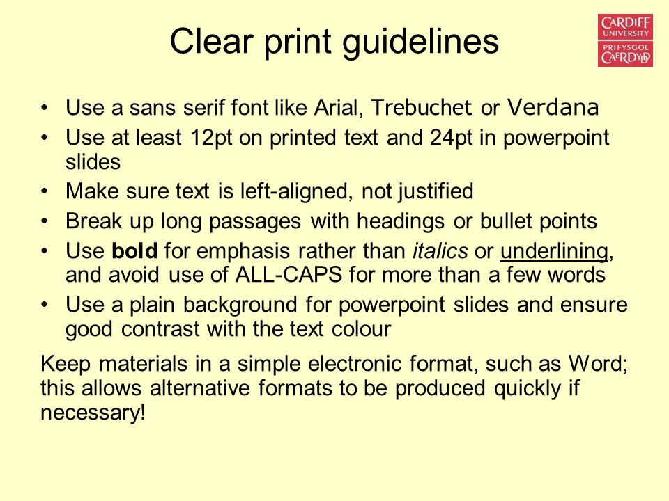 Clear print guidelines Use a sans serif font like Arial, Trebuchet or Verdana Use at least 12pt on printed text and 24pt in powerpoint slides Make sur