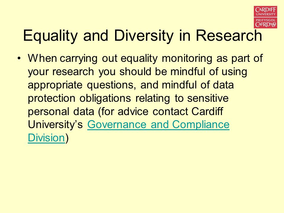 Equality and Diversity in Research When carrying out equality monitoring as part of your research you should be mindful of using appropriate questions, and mindful of data protection obligations relating to sensitive personal data (for advice contact Cardiff University's Governance and Compliance Division)Governance and Compliance Division