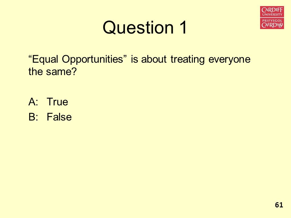 Question 1 Equal Opportunities is about treating everyone the same A:True B:False 61