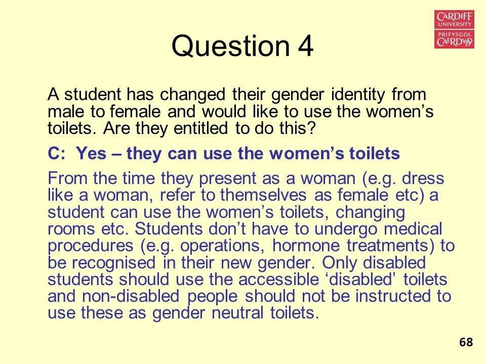 Question 4 A student has changed their gender identity from male to female and would like to use the women's toilets.