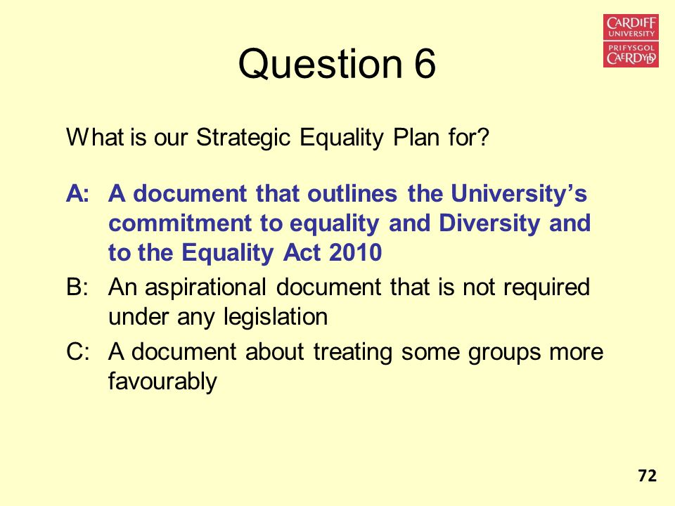 Question 6 What is our Strategic Equality Plan for? A:A document that outlines the University's commitment to equality and Diversity and to the Equali