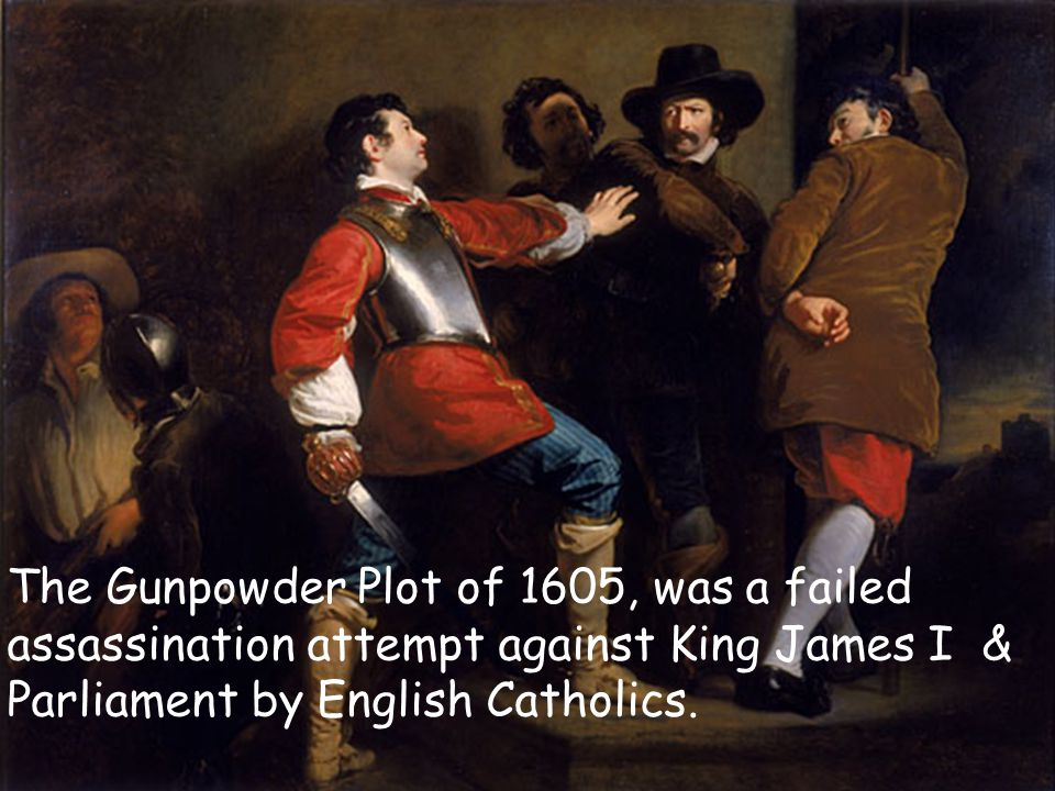 The Gunpowder Plot of 1605, was a failed assassination attempt against King James I & Parliament by English Catholics.