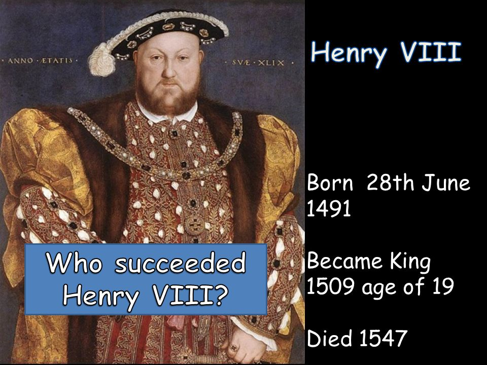 Born 28th June 1491 Became King 1509 age of 19 Died 1547