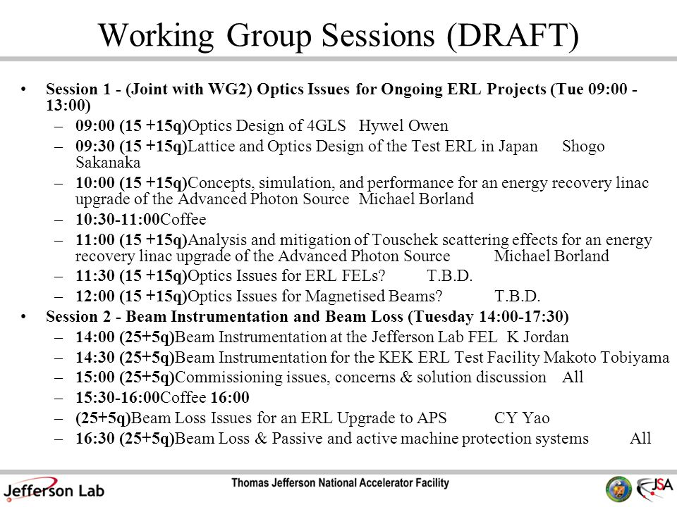 Working Group Sessions (DRAFT) Session 1 - (Joint with WG2) Optics Issues for Ongoing ERL Projects (Tue 09:00 - 13:00) –09:00 (15 +15q)Optics Design of 4GLSHywel Owen –09:30 (15 +15q)Lattice and Optics Design of the Test ERL in JapanShogo Sakanaka –10:00 (15 +15q)Concepts, simulation, and performance for an energy recovery linac upgrade of the Advanced Photon SourceMichael Borland –10:30-11:00Coffee –11:00 (15 +15q)Analysis and mitigation of Touschek scattering effects for an energy recovery linac upgrade of the Advanced Photon SourceMichael Borland –11:30 (15 +15q)Optics Issues for ERL FELs?T.B.D.