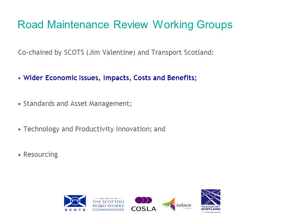 Road Maintenance Review Working Groups Co-chaired by SCOTS (Jim Valentine) and Transport Scotland: Wider Economic Issues, Impacts, Costs and Benefits; Standards and Asset Management; Technology and Productivity Innovation; and Resourcing