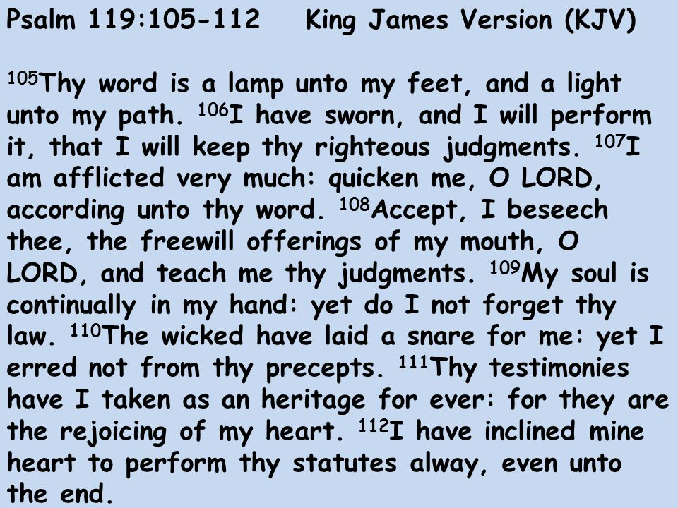 Psalm 119: King James Version (KJV) 105 Thy word is a lamp unto my feet, and a light unto my path.