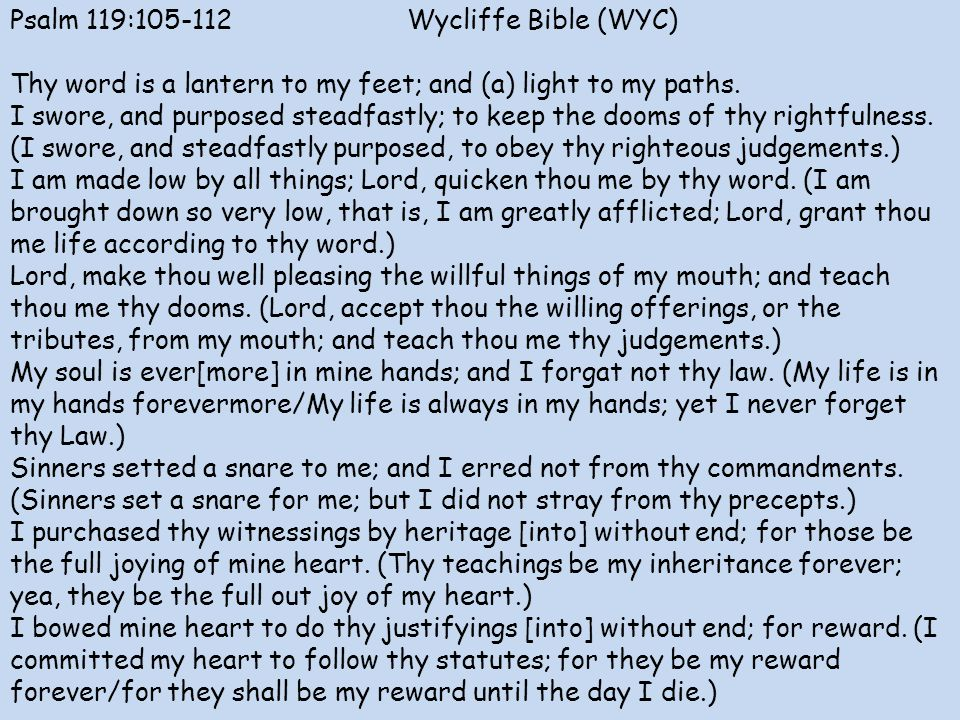 Psalm 119: Wycliffe Bible (WYC) Thy word is a lantern to my feet; and (a) light to my paths.