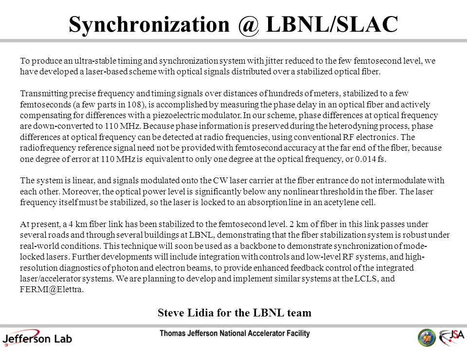 Synchronization @ LBNL/SLAC To produce an ultra-stable timing and synchronization system with jitter reduced to the few femtosecond level, we have developed a laser-based scheme with optical signals distributed over a stabilized optical fiber.