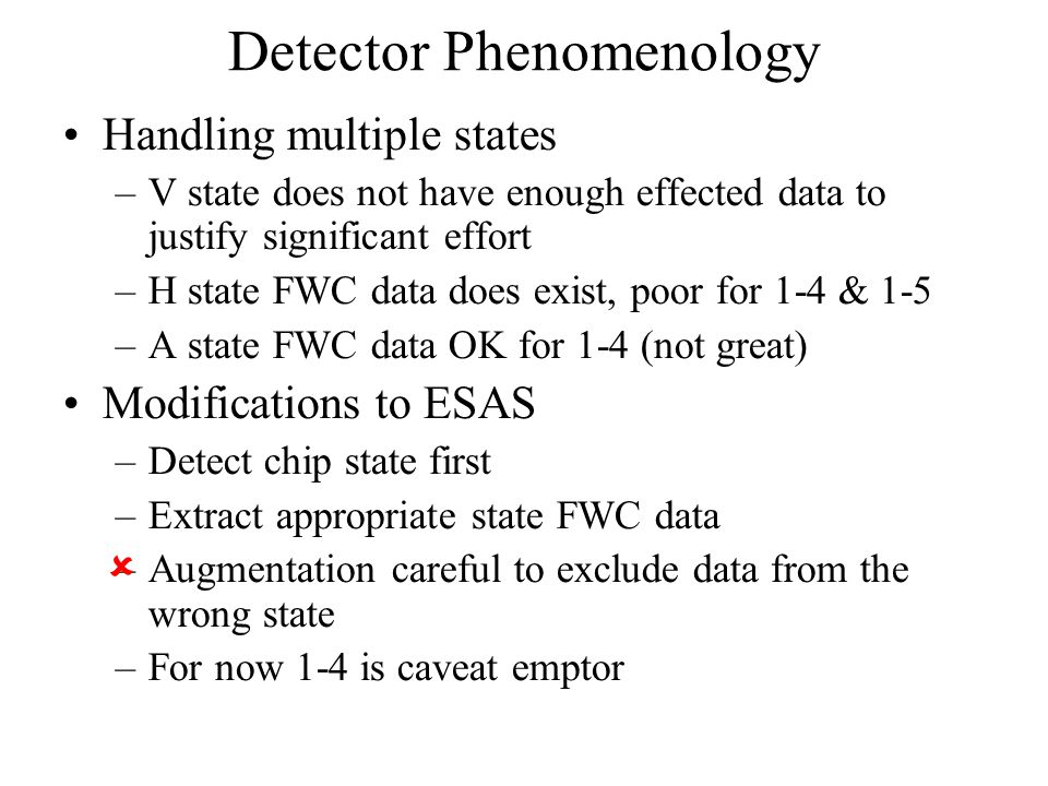 Handling multiple states –V state does not have enough effected data to justify significant effort –H state FWC data does exist, poor for 1-4 & 1-5 –A state FWC data OK for 1-4 (not great) Modifications to ESAS –Detect chip state first –Extract appropriate state FWC data –Augmentation careful to exclude data from the wrong state –For now 1-4 is caveat emptor Detector Phenomenology 