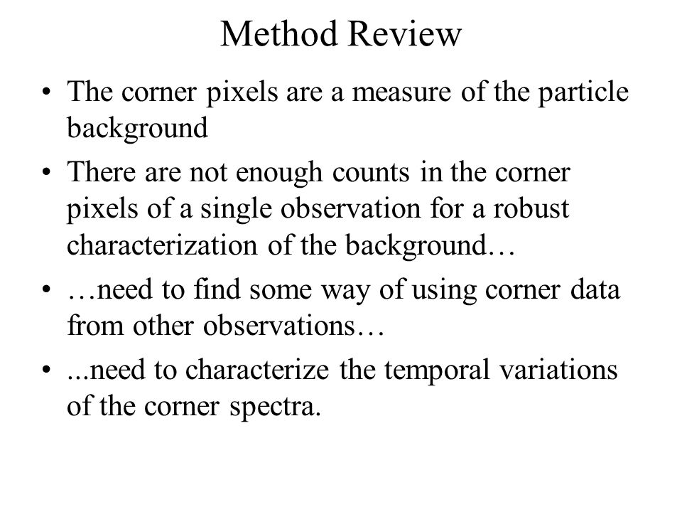 Method Review The corner pixels are a measure of the particle background There are not enough counts in the corner pixels of a single observation for a robust characterization of the background… …need to find some way of using corner data from other observations…...need to characterize the temporal variations of the corner spectra.