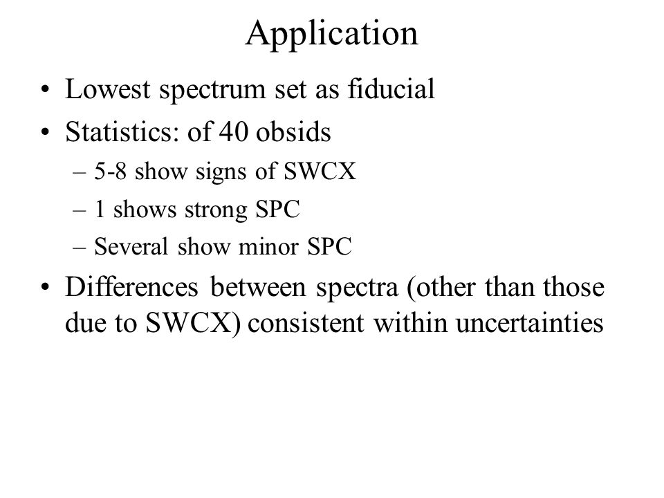 Application Lowest spectrum set as fiducial Statistics: of 40 obsids –5-8 show signs of SWCX –1 shows strong SPC –Several show minor SPC Differences b