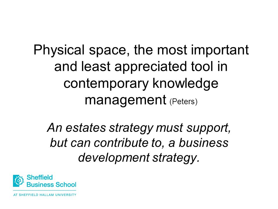 Physical space, the most important and least appreciated tool in contemporary knowledge management (Peters) An estates strategy must support, but can contribute to, a business development strategy.