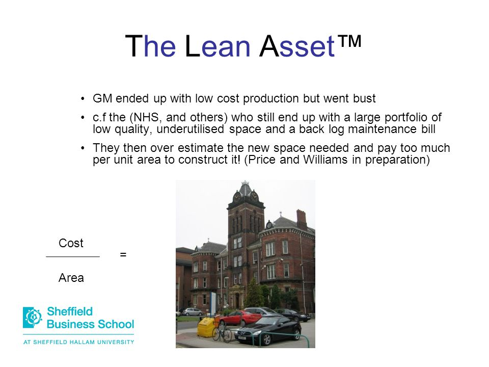 The Lean Asset™ GM ended up with low cost production but went bust c.f the (NHS, and others) who still end up with a large portfolio of low quality, underutilised space and a back log maintenance bill They then over estimate the new space needed and pay too much per unit area to construct it.