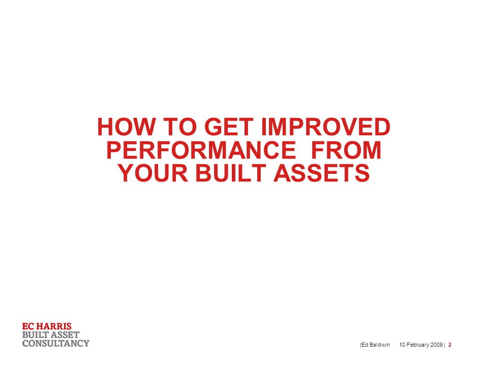 10 February 2009 | |Ed Baldwin2 HOW TO GET IMPROVED PERFORMANCE FROM YOUR BUILT ASSETS