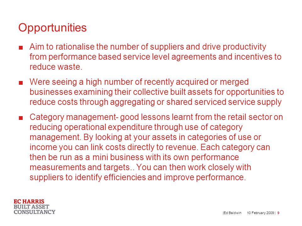 10 February 2009 | |Ed Baldwin9 Opportunities ■Aim to rationalise the number of suppliers and drive productivity from performance based service level