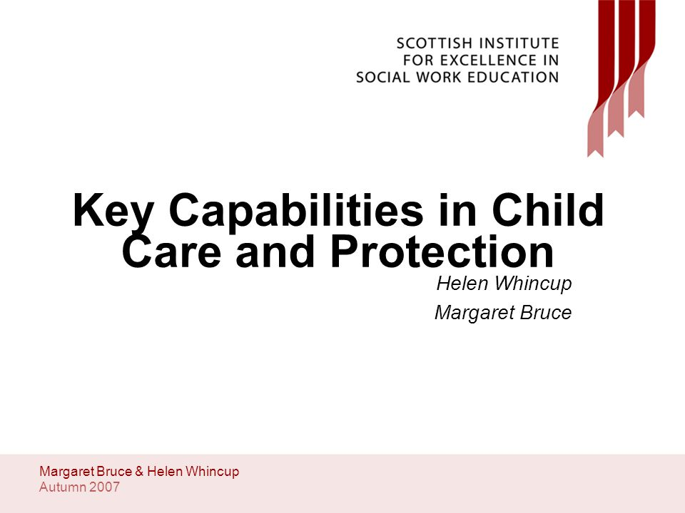 Autumn 2007 Margaret Bruce & Helen Whincup Key Capabilities in Child Care and Protection Helen Whincup Margaret Bruce
