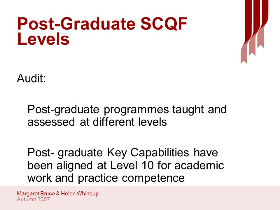 Autumn 2007 Margaret Bruce & Helen Whincup Post-Graduate SCQF Levels Audit: Post-graduate programmes taught and assessed at different levels Post- graduate Key Capabilities have been aligned at Level 10 for academic work and practice competence