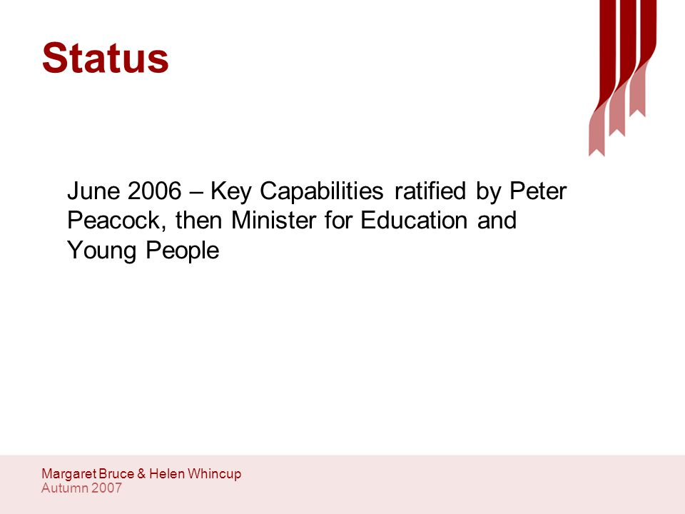 Autumn 2007 Margaret Bruce & Helen Whincup Status June 2006 – Key Capabilities ratified by Peter Peacock, then Minister for Education and Young People