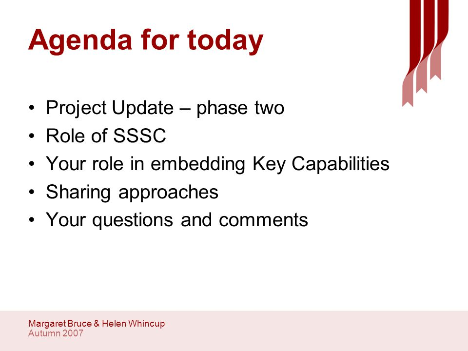 Autumn 2007 Margaret Bruce & Helen Whincup Agenda for today Project Update – phase two Role of SSSC Your role in embedding Key Capabilities Sharing approaches Your questions and comments