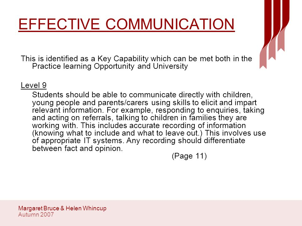 Autumn 2007 Margaret Bruce & Helen Whincup EFFECTIVE COMMUNICATION This is identified as a Key Capability which can be met both in the Practice learning Opportunity and University Level 9 Students should be able to communicate directly with children, young people and parents/carers using skills to elicit and impart relevant information.